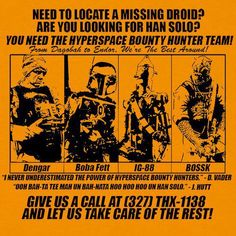 Need to locate a missing droid? Are you looking for Han Solo? You need the Hyperspace Bounty Hunter Team! Give us a call at (327) THX-1138 And Let us take care of the rest!