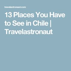 13 Places You Have to See in Chile | Travelastronaut
