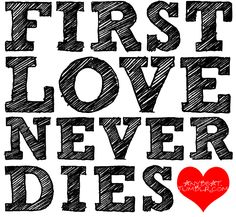 :) first love never dies :)