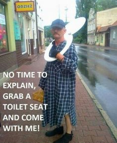 There's never time to explain when an emergency requires a toilet seat!!