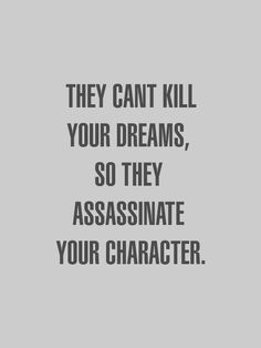 If they can't kill you'll dreams they'll try to assassinate your character (they don't know you're rare & untouchable, let them try!)