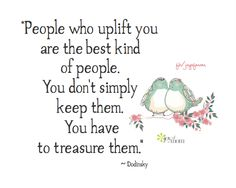 People who uplift you are the best kind of people.  You don't simply keep them.  you have to treasure them.  ~ Dodinsky <3