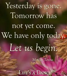 """Mother Theresa """"We only have today"""" quote via Life's A Dance at www.Facebook.com/LifesADanse"""