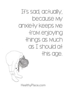 Quote on anxiety; It's sad, actually because my anxiety keeps me from enjoying things as much as I should at this age. www.HealthyPlace.com