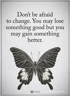 Quotes Don't be afraid to change. You may lose something good but you may gain something better.
