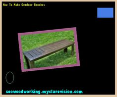 How To Make Outdoor Benches 122141 - Woodworking Plans and Projects!