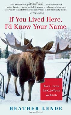 If You Lived Here, I'd Know Your Name: News from Small-Town Alaska/Heather Lende
