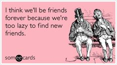 I think we'll be friends forever because we're too lazy to find new friends. Haha so true Just For Laughs, Just For You, Haha, Finding New Friends, Closest Friends, Youre My Person, Friend Friendship, Charlie Chaplin, E Cards