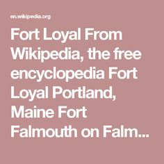 Fort Loyal From Wikipedia, the free encyclopedia Fort Loyal Portland, Maine  Fort Falmouth on Falmouth Neck; map by Henry Barnsley, 1763 TypeFort Site information ControlledbyGreat Britain Site history Built1678 Inuse1678-1690, 1742-1763, 1775-1783 Materialslog palisade Battles/warsBattle of Fort Loyal Garrison information Past commandersEdward Tyng, George Lockhart, Sylvanus Davis, Moses Fowler, Abner Lowell Garrison15 Fort Loyal was a British settler refuge and colonial outpost…