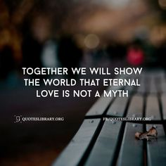 Together We Will Show The World That Eternal Love Is Not A Myth