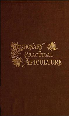 (1884) A dictionary of practical apiculture. Giving the correct meaning of nearly five hundred terms, intended as a guide to uniformity of expression amongst bee-keepers. With numerous illustrations, notes and practical hints by John Phin 1830-1913 https://www.facebook.com/Historical.Honeybee.Articles