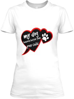 My Dog behaves better than your Child! | Teespring
