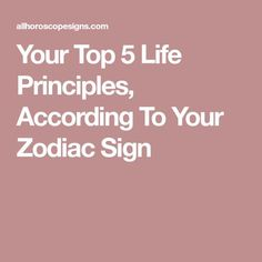 Your Top 5 Life Principles, According To Your Zodiac Sign