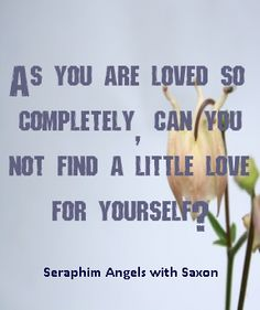 As you are loved so completely, can you not find a little love for yourself? Go within this is where love is found- Seraphim Angels #quote