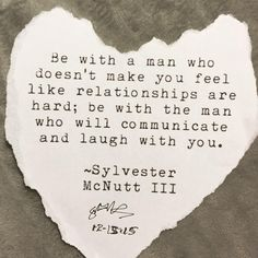 Be with a man who doesn't make you feel like relationships are hard. Be witht he man who will communicate and laugh with you.