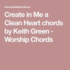 Create in Me a Clean Heart chords by Keith Green - Worship Chords Worship Chords, Keith Green, Clean Heart, Cleaning, Create, Music, Musica, Musik, Muziek