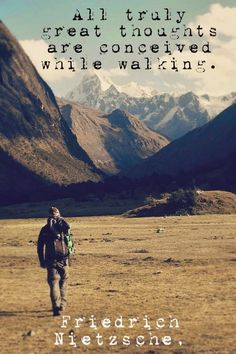 """ All truly great thoughts are conceived while walking"" - Friedrich Nietzsche"