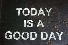 Today is a good day. Make it count.