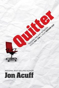 Quitter: Closing the Gap Between Your Day Job and Your Dream Job by Jon Acuff - Jun. '15