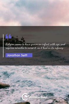 Jonathan Swift Religion seems to have grown an infant with age, and requires miracles to nurse it, as it had in its infancy. Best Dystopian Novels, Jonathan Swift, Author Quotes, Infancy, Historical Quotes, Famous Quotes, Religion, Places To Visit, Age