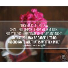 """Joshua 1:8 ~ """"This book of the law shall not depart from your mouth, but you shall meditate on it day and night, so that you may be careful to do according to all that is written in it."""""""