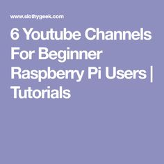 6 Youtube Channels For Beginner Raspberry Pi Users | Tutorials