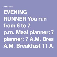EVENING RUNNER You run from 6 to 7 p.m. Meal planner: 7 A.M. Breakfast 11 A.M. Early lunch that's  rich in carbs 3 P.M. Late lunch 5 P.M. Light snack 8 P.M. Protein-rich dinne