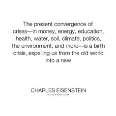"Charles Eisenstein - ""The present convergence of crises��in money, energy, education, health, water, soil,..."". philosophy, education, change, spirituality, money, economy, crises, gift-economy, paradigm-shift, societies-in-transition"