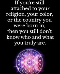 If you're still attached to your religion, your colour or the country you were born in, then you still don't know who and what you truly are.