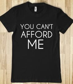 YOU CAN'T AFFORD ME. For real tho. If I had this shirt tawnie wouldn't have to thrust my ring hand in everybody's face when we go out lmao.