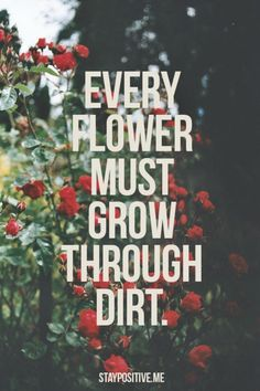 "Every one of us, all beautiful and strong, have been through tough time. I may get this quote tattooed on me; the quote being ""underground"" under the dirt, and a flower growing tall through it."