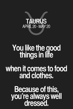 You like the good things in life when it comes to food and clothes. Because of this, you're always well dressed.