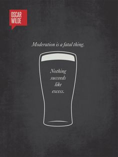 """Moderation is a fatal thing. Nothing succeeds like excess."" - Oscar Wilde"