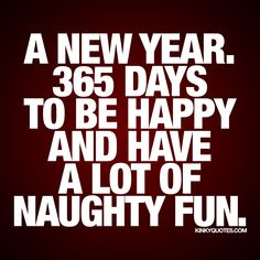"""A new year. 365 days to be happy and have a lot of naughty fun."" It's a brand new year waiting for you! Enjoy this naughty quote from us!"
