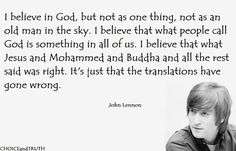 I believe in God, but not as one thing, not as an old man in the sky. I believe that what people call God is something in all of us. I believe that what Jesus and Mohammed and Buddha and all the rest said was right. It's just that the translations have gone wrong.✨