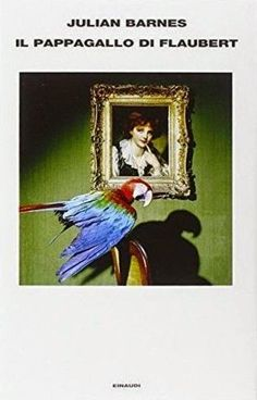 """'Il pappagallo di Flaubert"""", un grande romanzo di Julian Barnes (recensione)  Il Blog di Fabrizio Falconi: """"Il pappagallo di Flaubert"""", di Julian Barnes. Un ..."""
