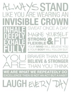 Always stand like you are wearing an invisible crown inhale deeply exhale fully sweat once a day imagine yourself strong & felxible & fit your mind will believe you & your body will follow suit. You are braver than you believe & stronger than you think. We are what we repeatedly do. Excellence then is not an act but a habit. Laugh every day.