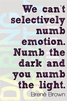 Emotions: you numb the dark you numb the light - Brene Brown Great Quotes, Quotes To Live By, Me Quotes, Inspirational Quotes, Epic Quotes, Work Quotes, Strong Quotes, Change Quotes, Attitude Quotes