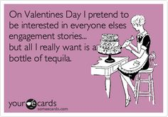 """""""On Valentines Day I pretend to be interested in everyone elses engagement stories.. but all I really want is a bottle of tequila."""""""