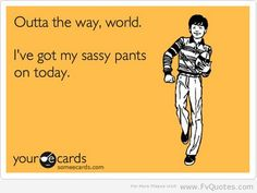 I wish I had my sassy pants on today LOL