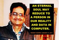 An eternal soul may reduce to a person in our reality and data in computer. Rakesh YashRoy, January 21, 2017,