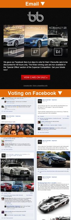 Best of the Best >> sent 3/5/14 >> As voted for by you: 48 hour sale now on! >> This is a great cross-channel campaign. The UK competition organizer utilizes their Facebook page and fans to vote on which cars to include in a 48-hour sale, and then they promote the winning cars in a contest to their wider subscriber base using email! —Abul Kashim Siddique, Senior Design Consultant, UK, Salesforce ExactTarget Marketing Cloud