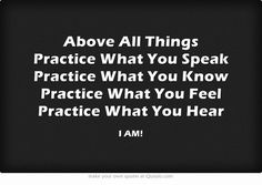 Above All Things Practice What You Speak Practice What You Know Practice What You Feel Practice What You Hear