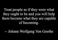 Treat people as if they were what they ought to be and you will help them become what they are capable of becoming. -Goethe