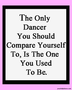 """The only dancer you should compare yourself to, is the one you used to be."""