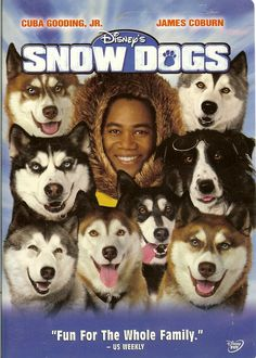 Snow Dogs Movie (Just cute. Cuba Gooding Jr one of my faves. Funny how Michael Bolton's in it)