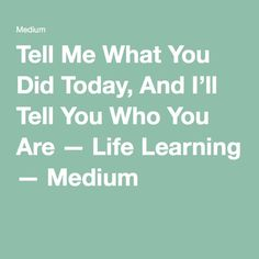 Tell Me What You Did Today, And I'll Tell You Who You Are — Life Learning — Medium