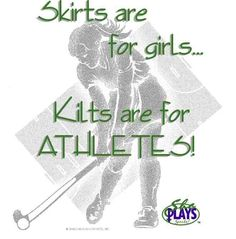Skirts are for girls. Kilts are for athletes!