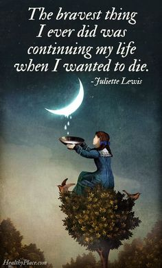 Mental illness quote: The bravest thing I ever did was continuing my life when I wanted to die.   www.HealthyPlace.com