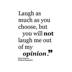 """Laugh as much as you choose, but you will not laugh me out of my opinion."" Jane Austen Pride and Prejudice Quote"